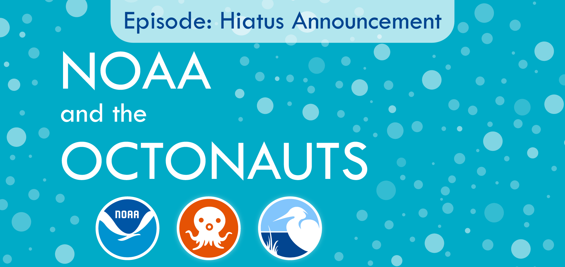 NOAA and the Octonauts podcast, Episode: Hiatus Announcement Banner  Our podcast will be taking a break as we find another co-host to replace Lauren, who is leaving for graduate school. Thanks for joining us for our first three episodes, and see you in 2020!